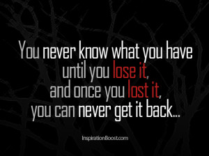 You never know what you have until you lose it,