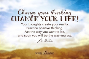 Change your thinking. Change your life! Your thoughts create your ...