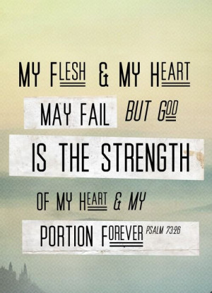 My flesh and my heart may fail, but God is the strength of my heart ...