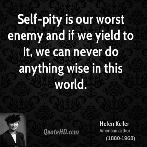 Self-pity is our worst enemy and if we yield to it, we can never do ...