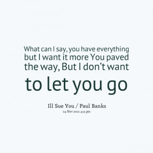 Quotes Picture: what can i say, you have everything but i want it more ...