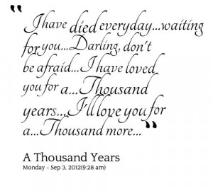 ... Thousand years...I\'ll love you for a...Thousand more... - Inspirably