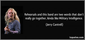 ... really go together, kinda like Military Intelligence. - Jerry Cantrell