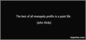 The best of all monopoly profits is a quiet life. - John Hicks