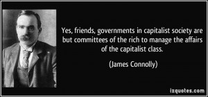 Yes, friends, governments in capitalist society are but committees of ...