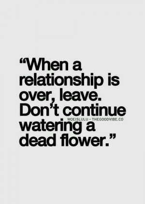 When a relationship is over, leave. Don't continue watering a dead ...