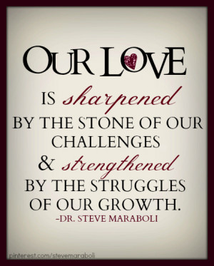 Our love is sharpened by the stone of our challenges and strengthened ...