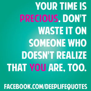 Your time is precious. Don't waste it on someone who doesn't ...