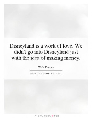 Disneyland is a work of love. We didn't go into Disneyland just with ...