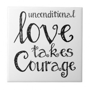 unconditional_love_takes_courage_inspiration_quote_tile ...