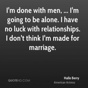 Halle Berry - I'm done with men, ... I'm going to be alone. I have no ...