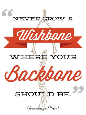 Never grow a Wishbone where your backbone should be. By Katie Major