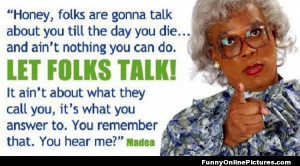 Funny quote from the famous comedy Madea movies starring and produced ...