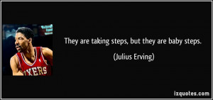 They are taking steps, but they are baby steps. - Julius Erving