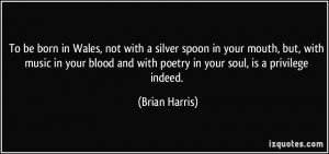 To be born in Wales, not with a silver spoon in your mouth, but, with ...