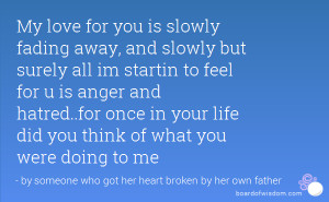 My love for you is slowly fading away, and slowly but surely all im ...