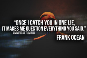 Once I Catch You In One Lie It Makes Me Question Everything You Said ...