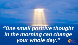 One small positive thought in the morning can change your whole day ...