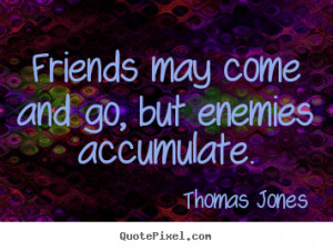 Friends may come and go, but enemies accumulate. Thomas Jones best ...