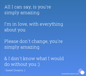 ... , you're simply amazing & I don't know what I would do without you