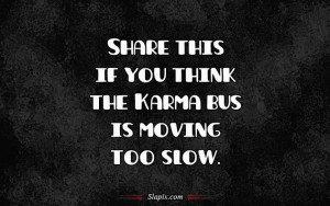 Share this if you think the Karma bus is moving too slow.
