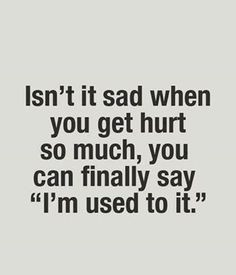 Sometimes it hurts too much.. And i said im ok i used to it.. When ...