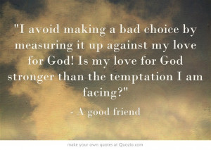 avoid making a bad choice by measuring it up against my love for God ...