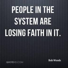 People in the system are losing faith in it. - Bob Woods
