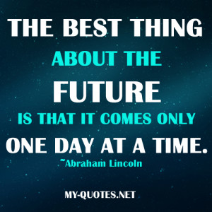"... future is that it comes only one day at a time."" ~Abraham Lincoln"