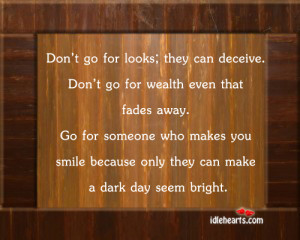Don't go for looks; they can deceive. Don't go for wealth even ...