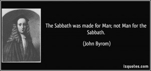 The Sabbath was made for Man; not Man for the Sabbath. - John Byrom