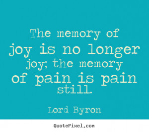 The memory of joy is no longer joy; the memory of pain is pain still ...