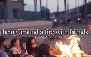 Being around a fire with friends – just girly things is creative ...