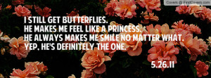 get butterflies. He makes me feel like a princess. He always makes me ...