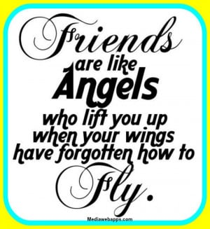 Friends are like angels who lift you up when your wings have forgotten ...
