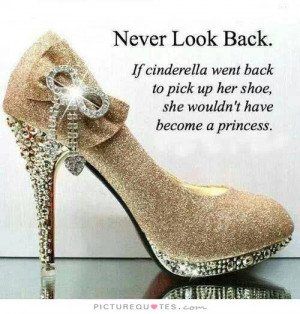 Never look back. If Cinderella went back to pick up her shoe she ...