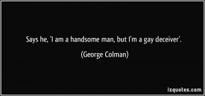... he, 'I am a handsome man, but I'm a gay deceiver'. - George Colman