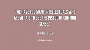 We have too many intellectuals who are afraid to use the pistol of ...