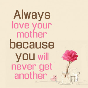 Always love your mother because you will never get another.