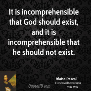 It is incomprehensible that God should exist, and it is ...