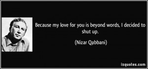 Because my love for you is beyond words, I decided to shut up. - Nizar ...