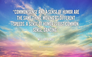 Common Sense And A Sense Of Humor Are The Same Thing, Moving At ...