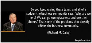 So you keep raising these taxes, and all of a sudden the business ...