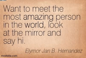 Want To Meet The Most Amazing Person In The World, Look At The Mirror ...
