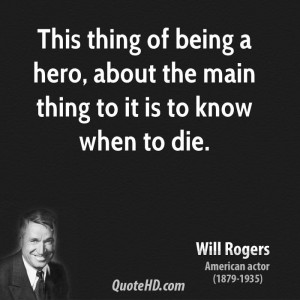 This thing of being a hero, about the main thing to it is to know when ...