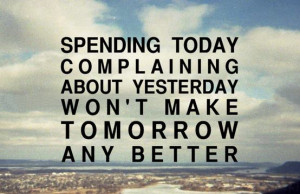 ... today complaining about yesterday won't make tomorrow any better
