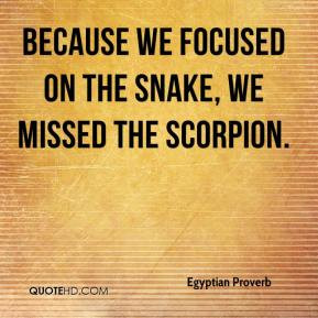 Because we focused on the snake, we missed the scorpion.