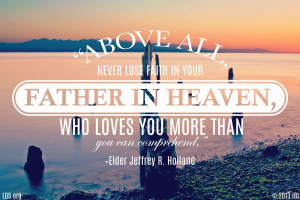 Above all, never lose faith in your FATHER IN HEAVEN...