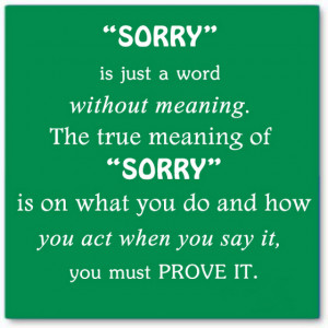 Sorry is just a word without meaning the true meaning of sorry