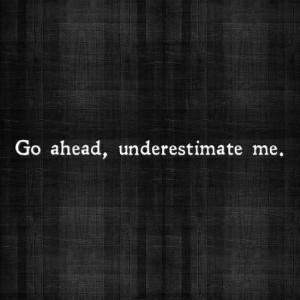 Go ahead, underestimate me. I dare you,.